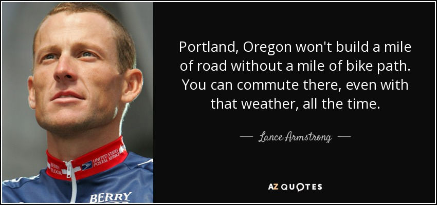 Portland, Oregon won't build a mile of road without a mile of bike path. You can commute there, even with that weather, all the time. - Lance Armstrong