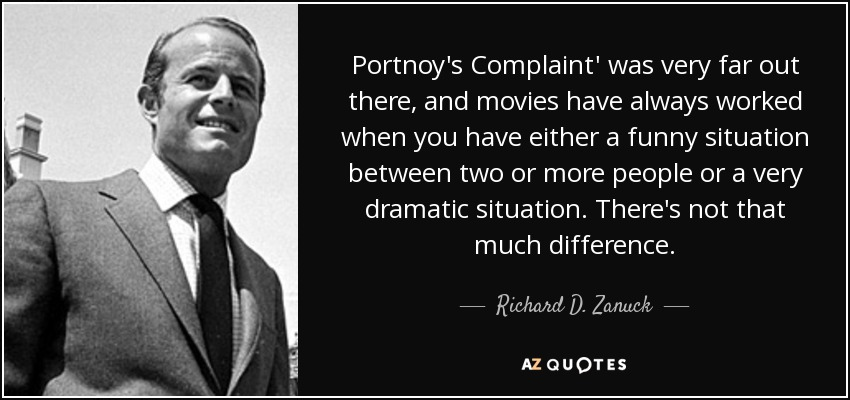 Portnoy's Complaint' was very far out there, and movies have always worked when you have either a funny situation between two or more people or a very dramatic situation. There's not that much difference. - Richard D. Zanuck