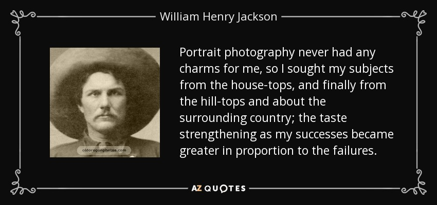 Portrait photography never had any charms for me, so I sought my subjects from the house-tops, and finally from the hill-tops and about the surrounding country; the taste strengthening as my successes became greater in proportion to the failures. - William Henry Jackson