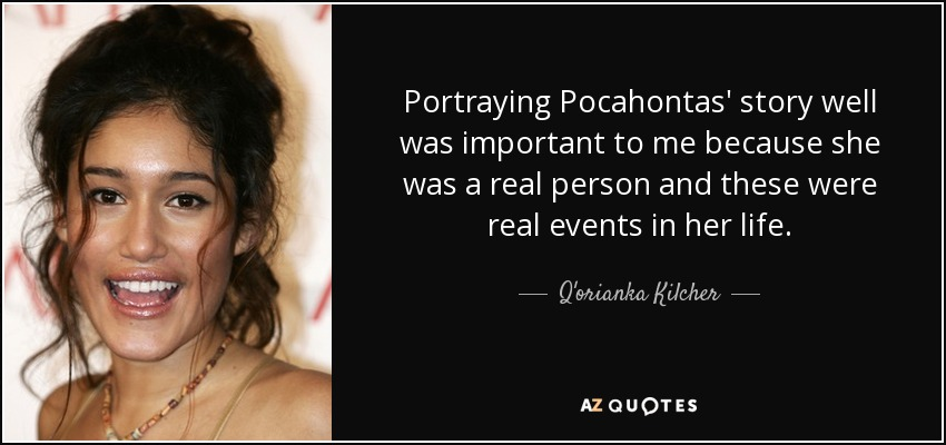 Portraying Pocahontas' story well was important to me because she was a real person and these were real events in her life. - Q'orianka Kilcher