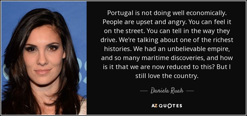 Portugal is not doing well economically. People are upset and angry. You can feel it on the street. You can tell in the way they drive. We're talking about one of the richest histories. We had an unbelievable empire, and so many maritime discoveries, and how is it that we are now reduced to this? But I still love the country. - Daniela Ruah