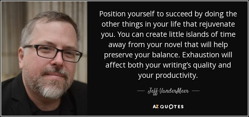 Position yourself to succeed by doing the other things in your life that rejuvenate you. You can create little islands of time away from your novel that will help preserve your balance. Exhaustion will affect both your writing's quality and your productivity. - Jeff VanderMeer