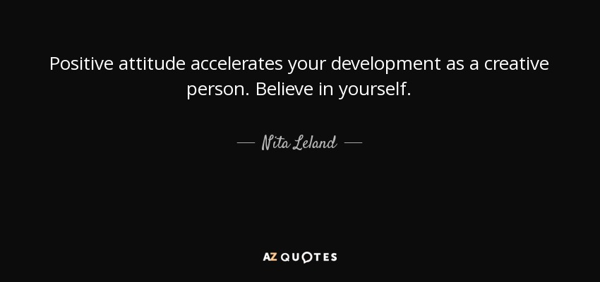Positive attitude accelerates your development as a creative person. Believe in yourself. - Nita Leland