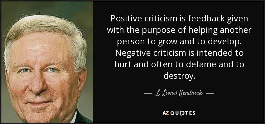 Positive criticism is feedback given with the purpose of helping another person to grow and to develop. Negative criticism is intended to hurt and often to defame and to destroy. - L. Lionel Kendrick