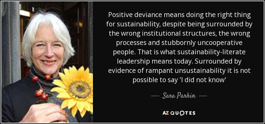 Positive deviance means doing the right thing for sustainability, despite being surrounded by the wrong institutional structures, the wrong processes and stubbornly uncooperative people. That is what sustainability-literate leadership means today. Surrounded by evidence of rampant unsustainability it is not possible to say 'I did not know' - Sara Parkin