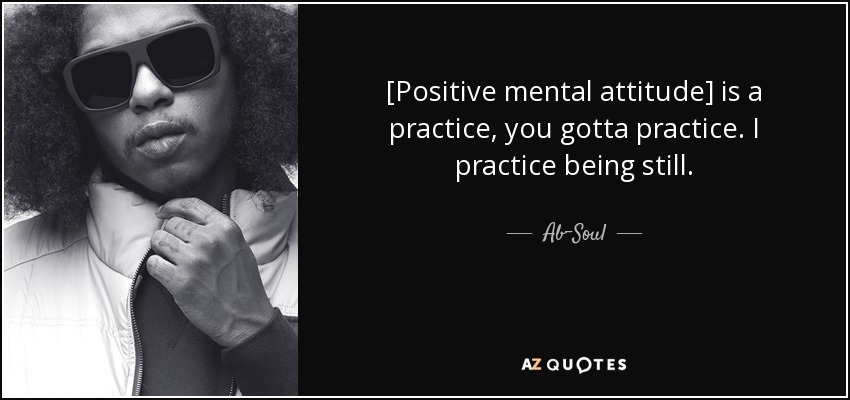 [Positive mental attitude] is a practice, you gotta practice. I practice being still. - Ab-Soul