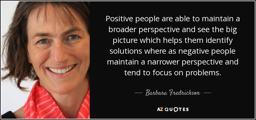 Positive people are able to maintain a broader perspective and see the big picture which helps them identify solutions where as negative people maintain a narrower perspective and tend to focus on problems. - Barbara Fredrickson