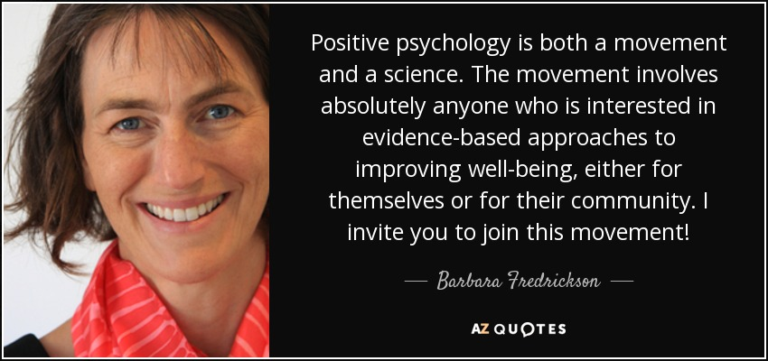 Positive psychology is both a movement and a science. The movement involves absolutely anyone who is interested in evidence-based approaches to improving well-being, either for themselves or for their community. I invite you to join this movement! - Barbara Fredrickson