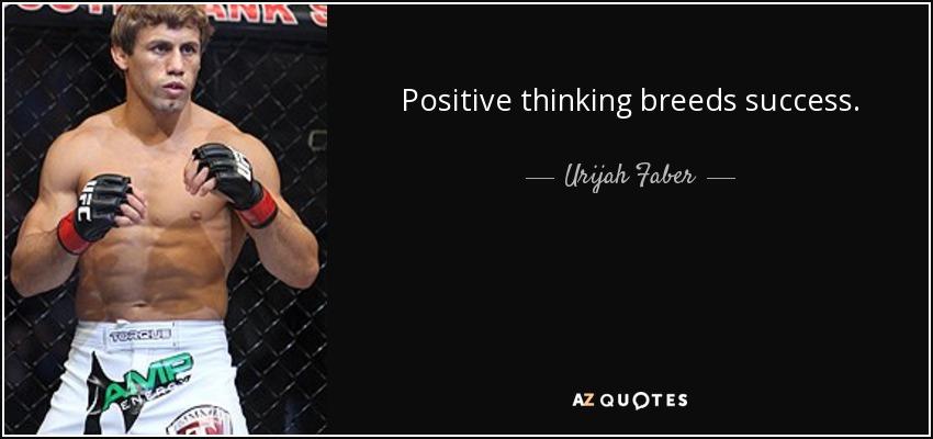 Positive thinking breeds success. - Urijah Faber