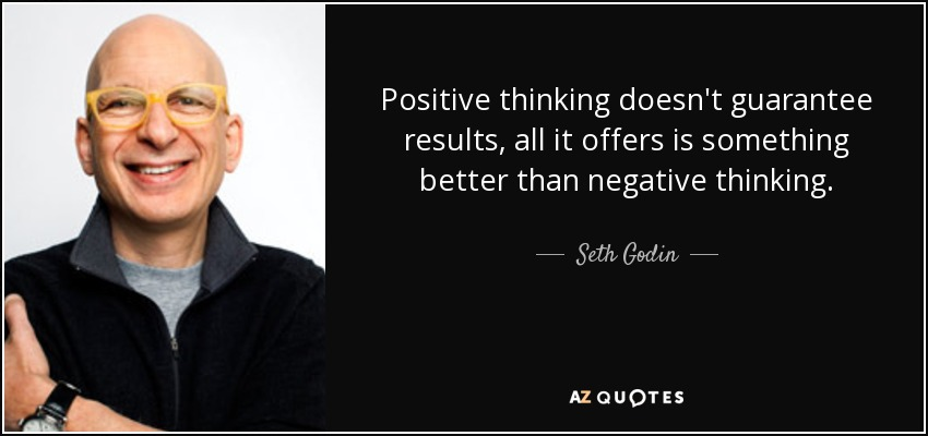 Positive thinking doesn't guarantee results, all it offers is something better than negative thinking. - Seth Godin