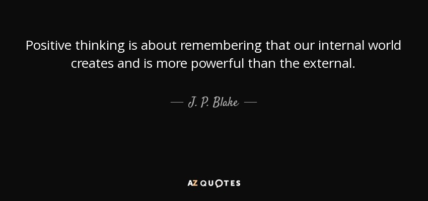 Positive thinking is about remembering that our internal world creates and is more powerful than the external. - J. P. Blake
