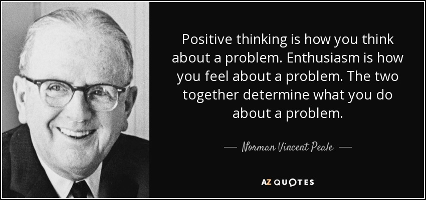 Positive thinking is how you think about a problem. Enthusiasm is how you feel about a problem. The two together determine what you do about a problem. - Norman Vincent Peale