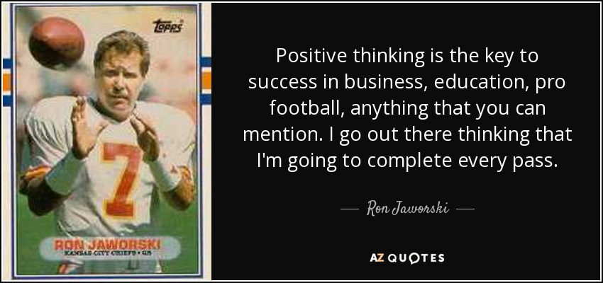 Positive thinking is the key to success in business, education, pro football, anything that you can mention. I go out there thinking that I'm going to complete every pass. - Ron Jaworski