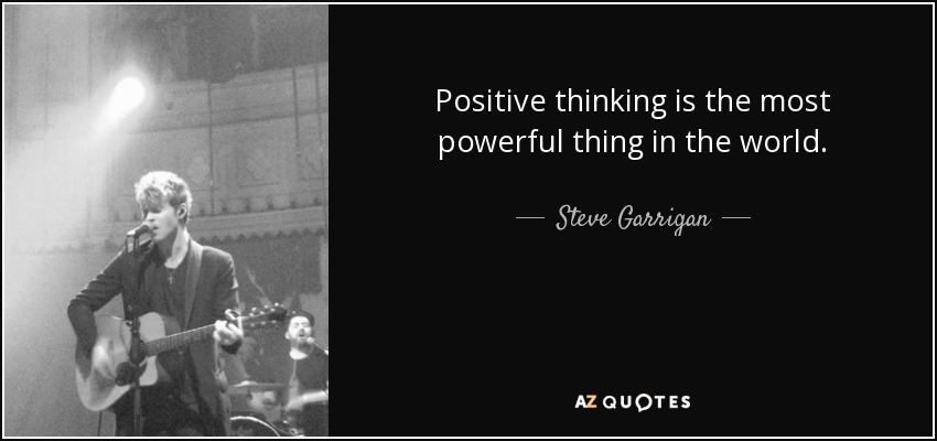 Positive thinking is the most powerful thing in the world. - Steve Garrigan