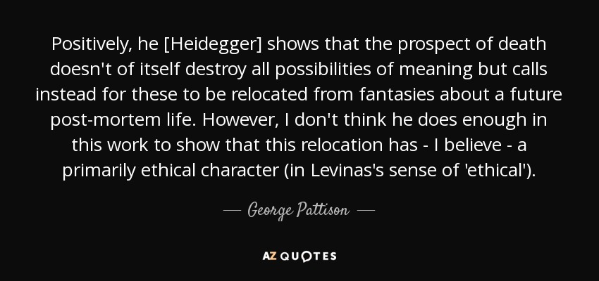 Positively, he [Heidegger] shows that the prospect of death doesn't of itself destroy all possibilities of meaning but calls instead for these to be relocated from fantasies about a future post-mortem life. However, I don't think he does enough in this work to show that this relocation has - I believe - a primarily ethical character (in Levinas's sense of 'ethical'). - George Pattison