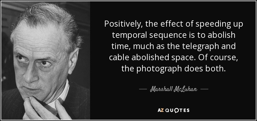 Positively, the effect of speeding up temporal sequence is to abolish time, much as the telegraph and cable abolished space. Of course, the photograph does both. - Marshall McLuhan