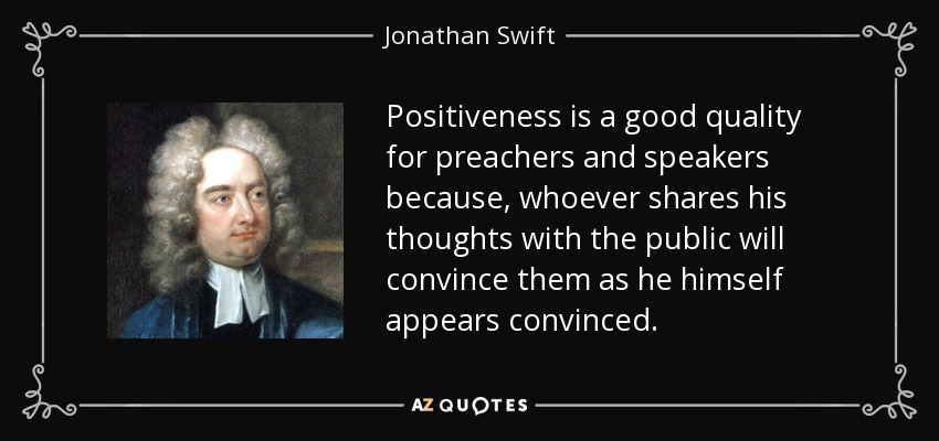 Positiveness is a good quality for preachers and speakers because, whoever shares his thoughts with the public will convince them as he himself appears convinced. - Jonathan Swift