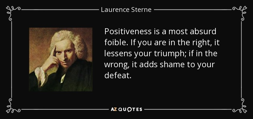 Positiveness is a most absurd foible. If you are in the right, it lessens your triumph; if in the wrong, it adds shame to your defeat. - Laurence Sterne