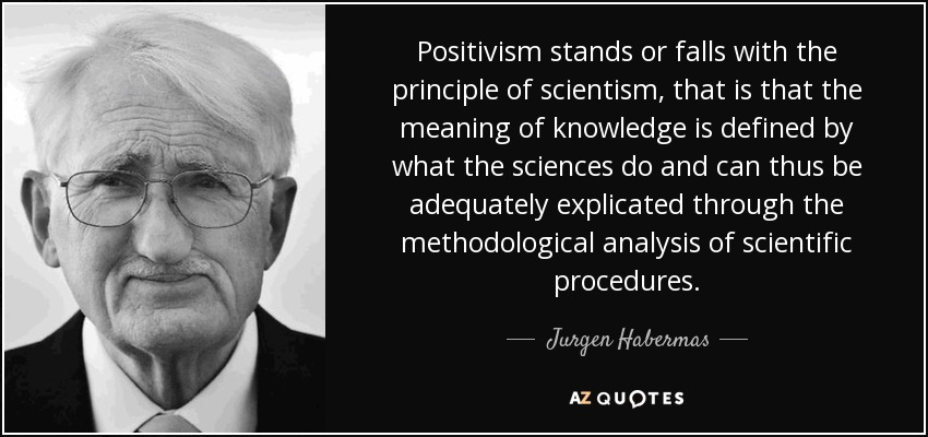 Positivism stands or falls with the principle of scientism, that is that the meaning of knowledge is defined by what the sciences do and can thus be adequately explicated through the methodological analysis of scientific procedures. - Jurgen Habermas