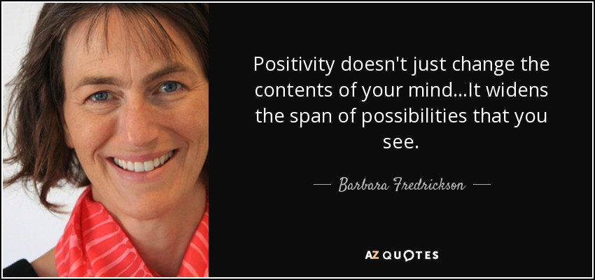 Positivity doesn't just change the contents of your mind...It widens the span of possibilities that you see. - Barbara Fredrickson