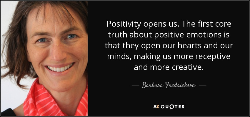 Positivity opens us. The first core truth about positive emotions is that they open our hearts and our minds, making us more receptive and more creative. - Barbara Fredrickson