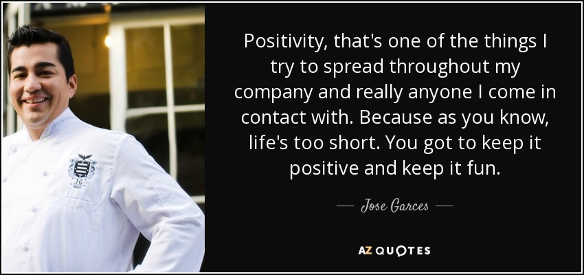 Positivity, that's one of the things I try to spread throughout my company and really anyone I come in contact with. Because as you know, life's too short. You got to keep it positive and keep it fun. - Jose Garces