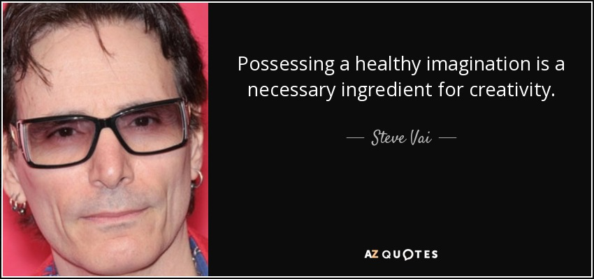 Possessing a healthy imagination is a necessary ingredient for creativity. - Steve Vai