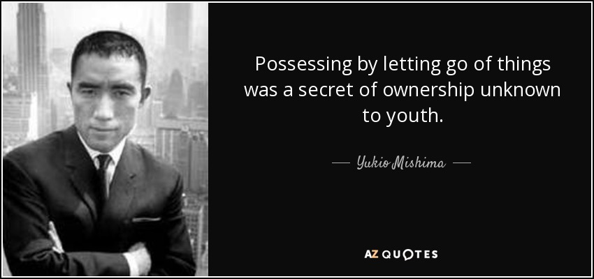 Possessing by letting go of things was a secret of ownership unknown to youth. - Yukio Mishima