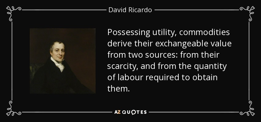 Possessing utility, commodities derive their exchangeable value from two sources: from their scarcity, and from the quantity of labour required to obtain them. - David Ricardo