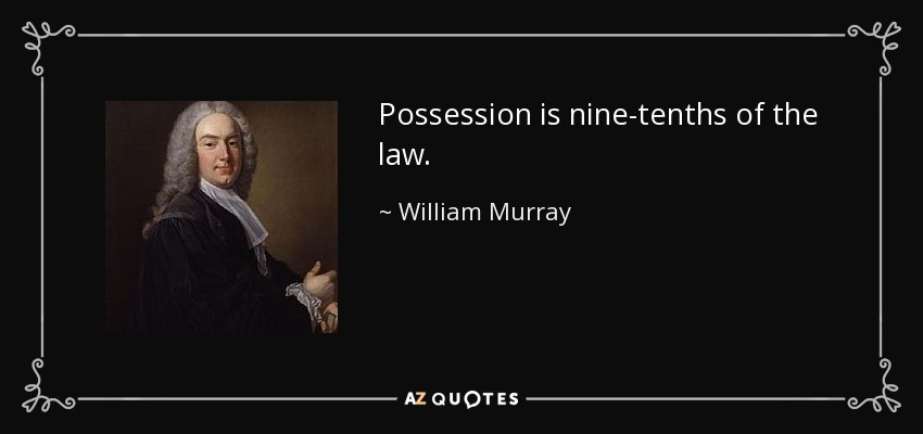Possession is nine-tenths of the law. - William Murray, 1st Earl of Mansfield