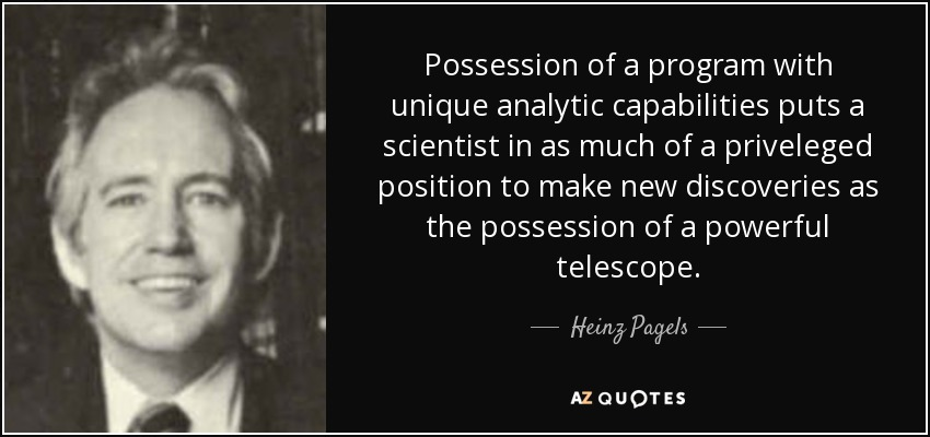 Possession of a program with unique analytic capabilities puts a scientist in as much of a priveleged position to make new discoveries as the possession of a powerful telescope. - Heinz Pagels