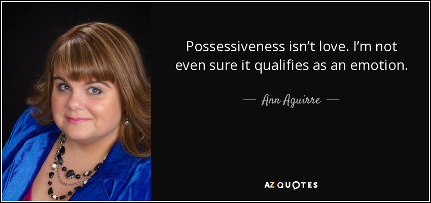 Possessiveness isn't love. I'm not even sure it qualifies as an emotion. - Ann Aguirre