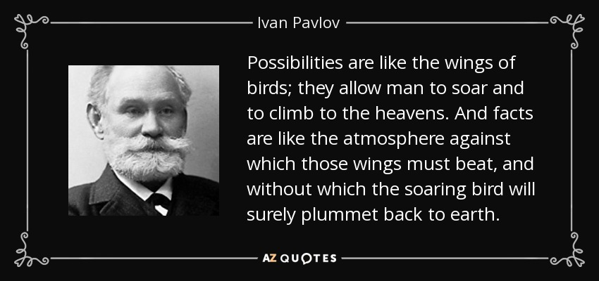 Possibilities are like the wings of birds; they allow man to soar and to climb to the heavens. And facts are like the atmosphere against which those wings must beat, and without which the soaring bird will surely plummet back to earth. - Ivan Pavlov