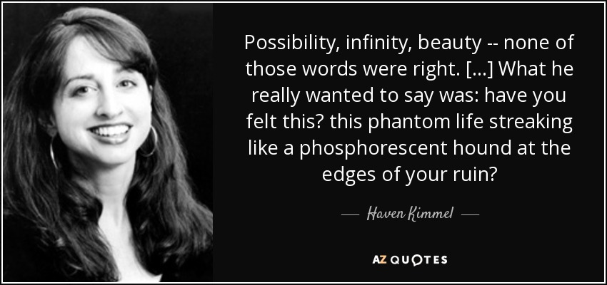 Possibility, infinity, beauty -- none of those words were right. [...] What he really wanted to say was: have you felt this? this phantom life streaking like a phosphorescent hound at the edges of your ruin? - Haven Kimmel