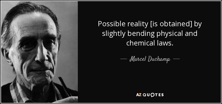Possible reality [is obtained] by slightly bending physical and chemical laws. - Marcel Duchamp