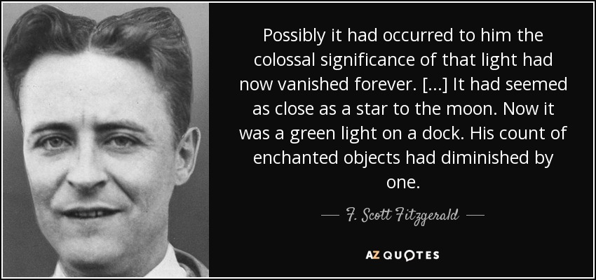 Possibly it had occurred to him the colossal significance of that light had now vanished forever. [...] It had seemed as close as a star to the moon. Now it was a green light on a dock. His count of enchanted objects had diminished by one. - F. Scott Fitzgerald