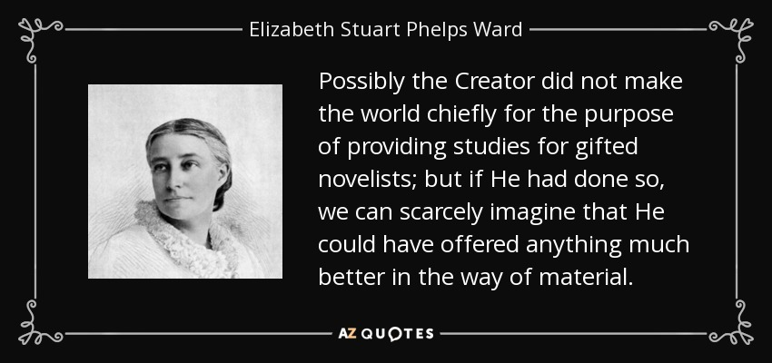 Possibly the Creator did not make the world chiefly for the purpose of providing studies for gifted novelists; but if He had done so, we can scarcely imagine that He could have offered anything much better in the way of material. - Elizabeth Stuart Phelps Ward