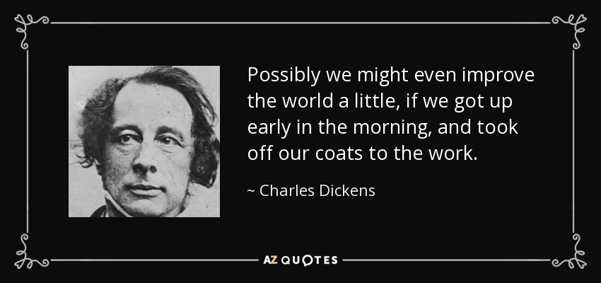 Possibly we might even improve the world a little, if we got up early in the morning, and took off our coats to the work. - Charles Dickens