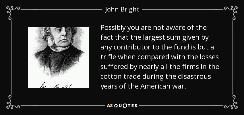 Possibly you are not aware of the fact that the largest sum given by any contributor to the fund is but a trifle when compared with the losses suffered by nearly all the firms in the cotton trade during the disastrous years of the American war. - John Bright