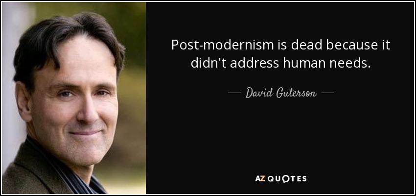 Post-modernism is dead because it didn't address human needs. - David Guterson