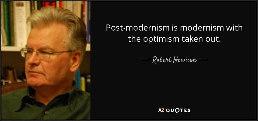 Post-modernism is modernism with the optimism taken out. - Robert Hewison