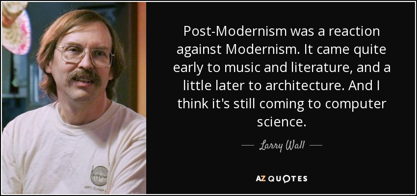 Post-Modernism was a reaction against Modernism. It came quite early to music and literature, and a little later to architecture. And I think it's still coming to computer science. - Larry Wall