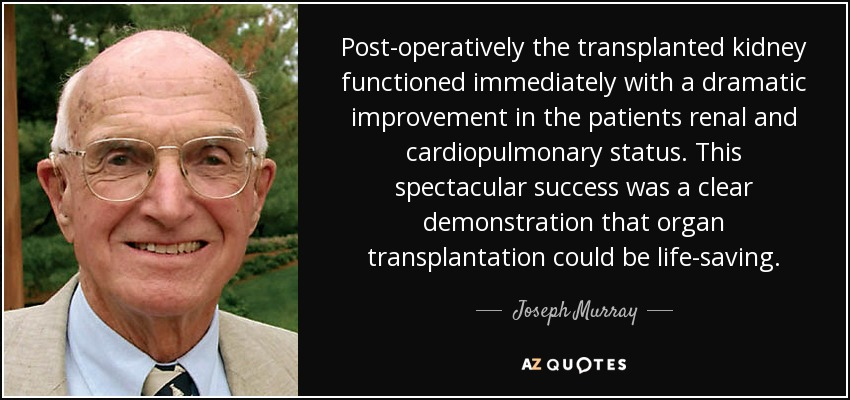 Post-operatively the transplanted kidney functioned immediately with a dramatic improvement in the patients renal and cardiopulmonary status. This spectacular success was a clear demonstration that organ transplantation could be life-saving. - Joseph Murray