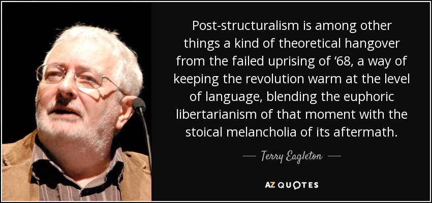 Post-structuralism is among other things a kind of theoretical hangover from the failed uprising of '68, a way of keeping the revolution warm at the level of language, blending the euphoric libertarianism of that moment with the stoical melancholia of its aftermath. - Terry Eagleton