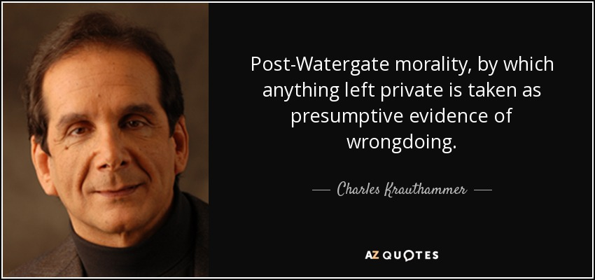 Post-Watergate morality, by which anything left private is taken as presumptive evidence of wrongdoing. - Charles Krauthammer
