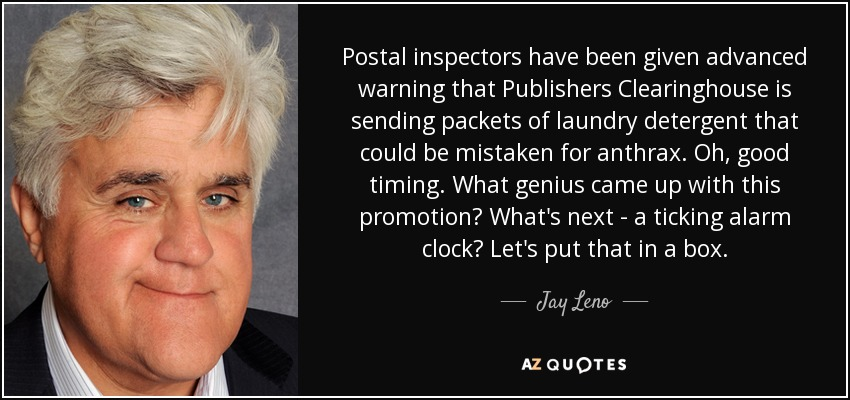 Postal inspectors have been given advanced warning that Publishers Clearinghouse is sending packets of laundry detergent that could be mistaken for anthrax. Oh, good timing. What genius came up with this promotion? What's next - a ticking alarm clock? Let's put that in a box. - Jay Leno