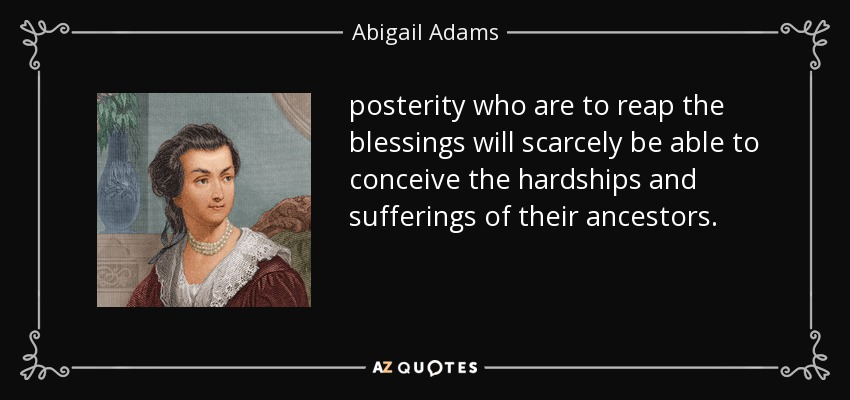 posterity who are to reap the blessings will scarcely be able to conceive the hardships and sufferings of their ancestors. - Abigail Adams
