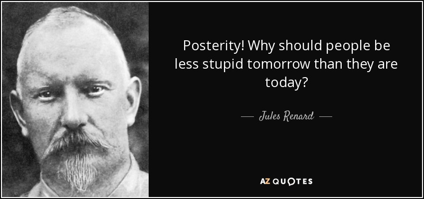 Posterity! Why should people be less stupid tomorrow than they are today? - Jules Renard