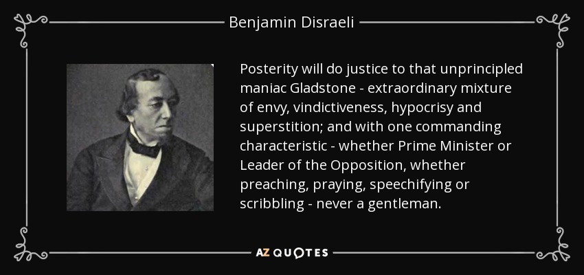 Posterity will do justice to that unprincipled maniac Gladstone - extraordinary mixture of envy, vindictiveness, hypocrisy and superstition; and with one commanding characteristic - whether Prime Minister or Leader of the Opposition, whether preaching, praying, speechifying or scribbling - never a gentleman. - Benjamin Disraeli
