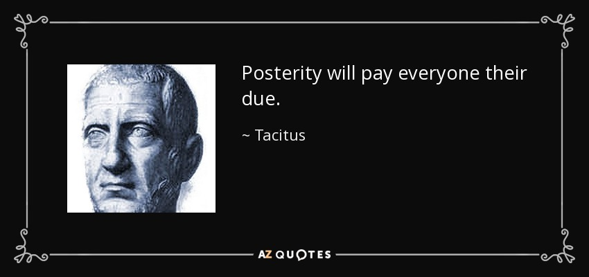 Posterity will pay everyone their due. - Tacitus